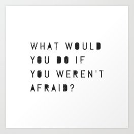 What Would You Do If You Weren't Afraid? Art Print
