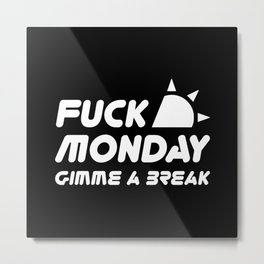 Fuck monday give me a break Metal Print