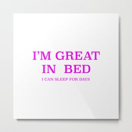 I am great in bed Metal Print