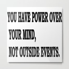 YOU HAVE POWER OVER YOUR MIND, NOT OUTSIDE EVENTS Metal Print