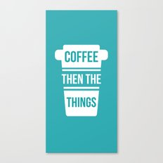 Coffee Then the Things Canvas Print