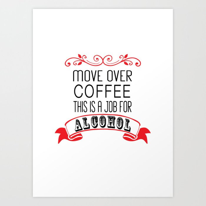 Move Over Coffee This Is A Job For Alcohol Art Print
