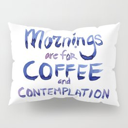 Mornings are for Coffee and Contemplation Pillow Sham