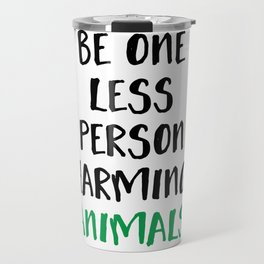 BE ONE LESS PERSON HARMING ANIMALS vegan quote Travel Mug