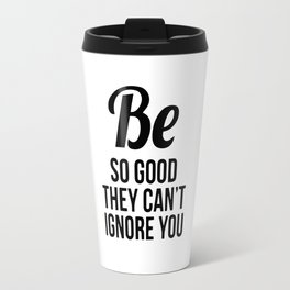 Be so good they can't ignore you Travel Mug