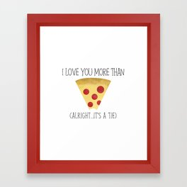 I Love You More Than Pizza (Alright... It's A Tie) Framed Art Print