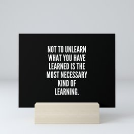 Not to unlearn what you have learned is the most necessary kind of learning Mini Art Print