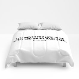 It is never too late to be what you might have been. George Eliot Comforters