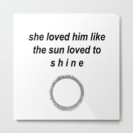 She Loved him like the sun loved to shine Metal Print