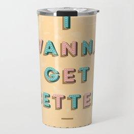 I Wanna Get Better Travel Mug