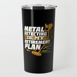 Metal Detecting Is My Retirement Plan Travel Mug