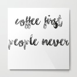 Coffee first people never Metal Print