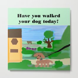 Have you walked your dog today? Metal Print