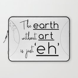"The Earth Without Art is Just 'Eh"" Laptop Sleeve"