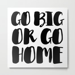 Go Big Or Go Home - Black White Typography Metal Print