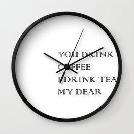 You Drink COFFEE, I drink TEA Wall Clock