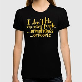 I dont like morning people, or  mornings, or people T-shirt