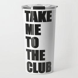 TAKE ME TO THE CLUB Travel Mug