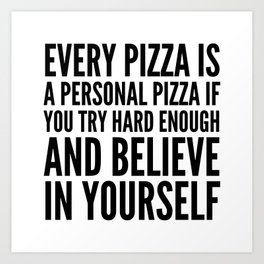 EVERY PIZZA IS A PERSONAL PIZZA IF YOU TRY HARD ENOUGH AND BELIEVE IN YOURSELF Art Print