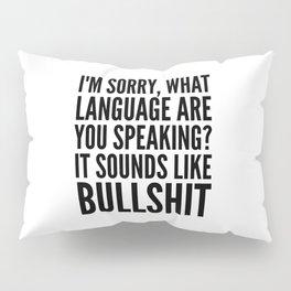 I'm Sorry, What Language Are You Speaking? It Sounds Like Bullshit Pillow Sham