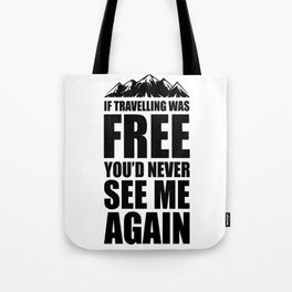 If Travelling Was Free You'd Never See Me Again Tote Bag