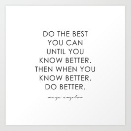 DO THE BEST YOU CAN UNTIL YOU KNOW BETTER. THEN WHEN YOU KNOW BETTER, DO BETTER.  Art Print