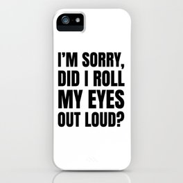 I'm Sorry Did I Roll My Eyes Out Loud iPhone Case