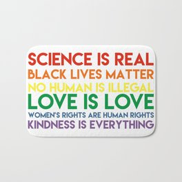 Science is real! Black lives matter! No human is illegal! Love is love! Women's rights are human rig Bath Mat
