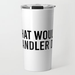 What would Chandler do? Travel Mug