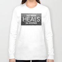 salt water Long Sleeve T-shirts featuring Salt Water Heals All Wounds by The Sea or You