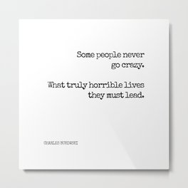 Some people never go crazy. What truly horrible lives they must lead. - Bukowski quote Metal Print