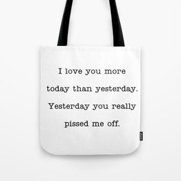 I love you more than yesterday. Yesterday you really pissed me off. Tote Bag