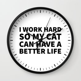 I Work Hard So My Cat Can Have a Better Life Wall Clock