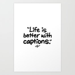 Life Is Better With Captions Art Print