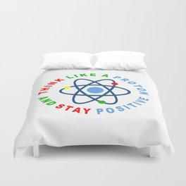 THINK LIKE A PROTON AND STAY POSITIVE Duvet Cover