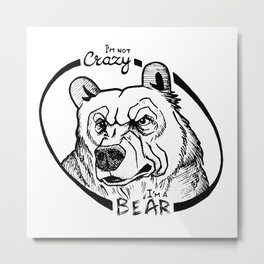 I'm not crazy! I'm a bear Metal Print