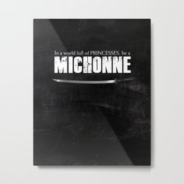 In a World full of Princesses, be a Michonne Metal Print