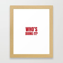 Who's doing it? Framed Art Print