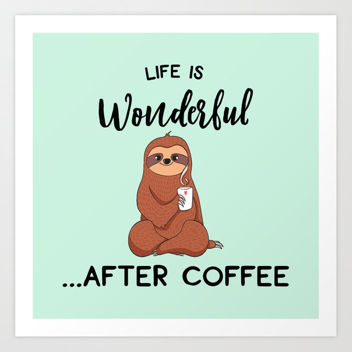 Life Is Wonderful, After Coffee, Funny Cute Sloth Quote Art Print by  streetstyle