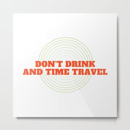 Don't Drink And Time Travel Metal Print