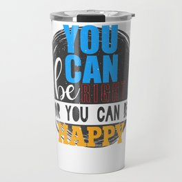 You can be right or be happy Travel Mug