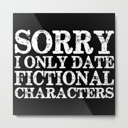 Sorry, I only date fictional characters! (Inverted) Metal Print