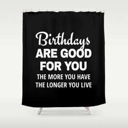 Birthdays are Good for You The More You Have The Longer You Live (Black) Shower Curtain