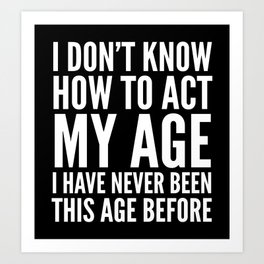 I DON'T KNOW HOW TO ACT MY AGE I HAVE NEVER BEEN THIS AGE BEFORE (Black & White) Art Print