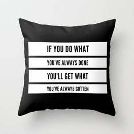 If You Do What You've Always Done, You'll Get What You've Always Gotten Throw Pillow