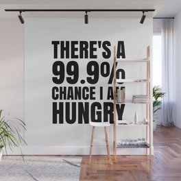 THERE'S A 99.9% PERCENT CHANCE I AM HUNGRY Wall Mural