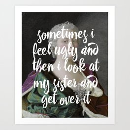 Sometimes I feel ugly and then I look at my sister and get over it Art Print