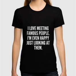 I love meeting famous people I m even happy just looking at them T-shirt