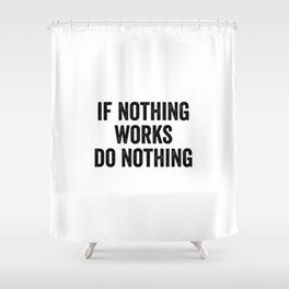 If Nothing Works Do Nothing Shower Curtain