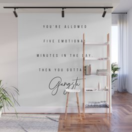 You're Allowed Five Emotional Minutes In the Day, Then You Gotta Be Gangster Wall Mural